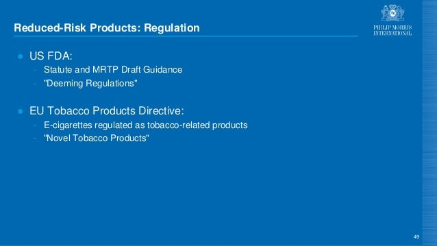 """Reduced-Risk Products: Regulation ● US FDA: - Statute and MRTP Draft Guidance - """"Deeming Regulations"""" ● EU Tobacco Product..."""