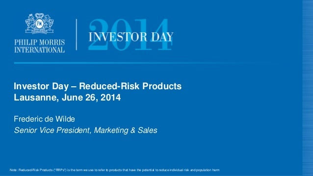 Investor Day – Reduced-Risk Products Lausanne, June 26, 2014 Frederic de Wilde Senior Vice President, Marketing & Sales No...