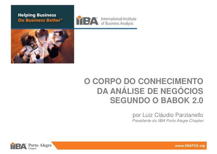 O CORPO DO CONHECIMENTO   DA ANÁLISE DE NEGÓCIOS      SEGUNDO O BABOK 2.0          por Luiz Cláudio Parzianello          P...