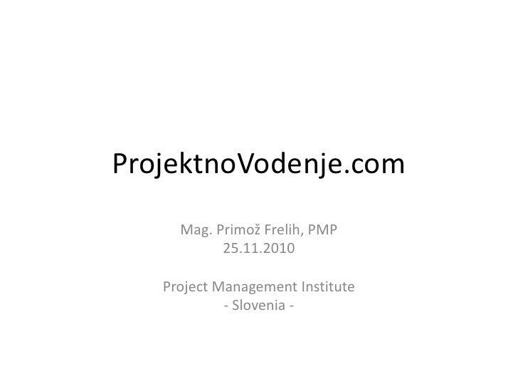 ProjektnoVodenje.com<br />Mag. Primož Frelih, PMP<br />25.11.2010<br />Project Management Institute<br />- Slovenia -<br />