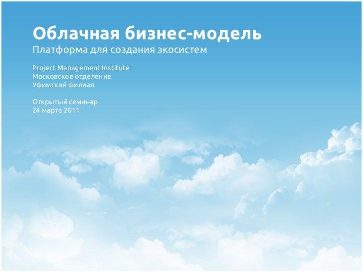 Облачная бизнес-модельПлатформа для создания экосистемProject Management InstituteМосковское отделениеУфимский филиалОткры...