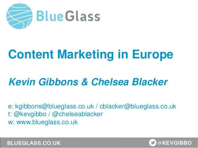 Content Marketing in Europe Kevin Gibbons & Chelsea Blacker e: kgibbons@blueglass.co.uk / cblacker@blueglass.co.uk t: @kev...
