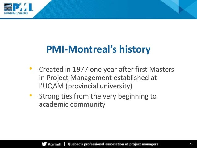 PMI-Montreal's history  • Created in 1977 one year after first Masters  in Project Management established at  l'UQAM (prov...
