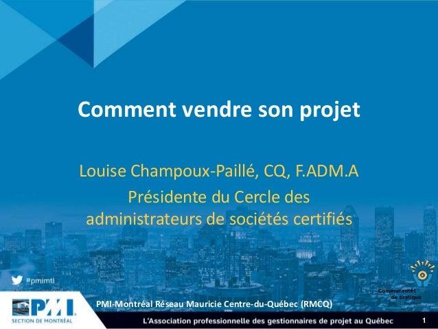 PMI-Montréal Réseau Mauricie Centre-du-Québec (RMCQ)  1  Comment vendre son projet  Louise Champoux-Paillé, CQ, F.ADM.A  P...