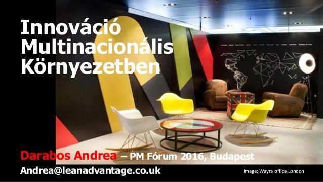Innováció Multinacionális Környezetben Darabos Andrea – PM Fórum 2016, Budapest Andrea@leanadvantage.co.uk Image: Wayra of...