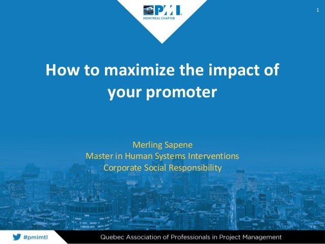How to maximize the impact of your promoter Merling Sapene Master in Human Systems Interventions Corporate Social Responsi...
