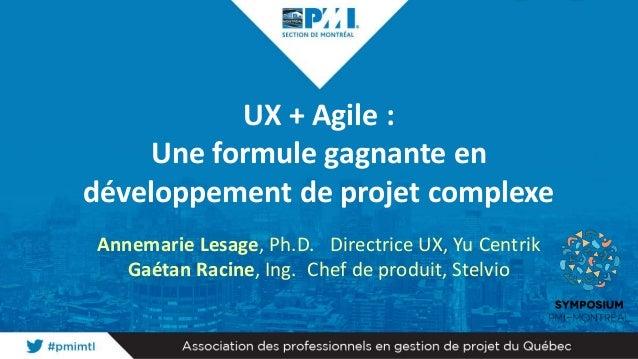 UX + Agile : Une formule gagnante en développement de projet complexe Annemarie Lesage, Ph.D. Directrice UX, Yu Centrik Ga...