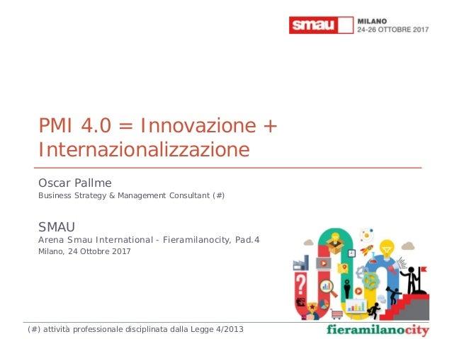 PMI 4.0 = Innovazione + Internazionalizzazione Oscar Pallme Business Strategy & Management Consultant (#) SMAU Arena Smau ...