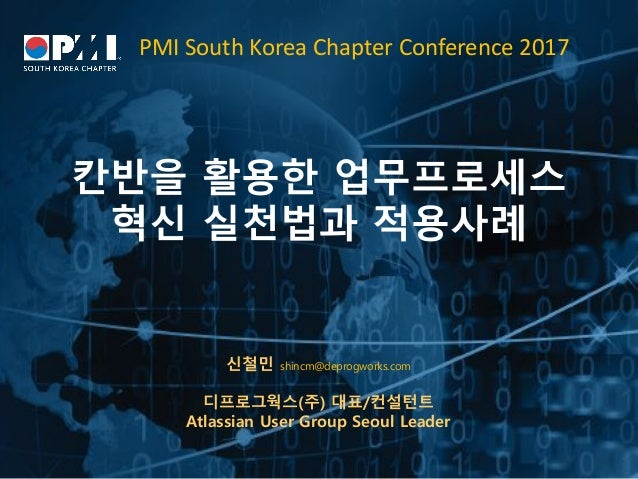 PMISouthKoreaChapterConference2017 칸반을 활용한 업무프로세스 혁신 실천법과 적용사례 신철민 shincm@deprogworks.com 디프로그웍스(주) 대표/컨설턴트 Atlassian...