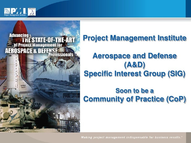 Project Management Institute    Aerospace and Defense             (A&D) Specific Interest Group (SIG)           Soon to be...