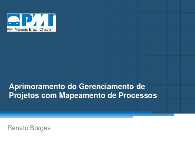 Título do Slide Máximo de 2 linhas Aprimoramento do Gerenciamento de Projetos com Mapeamento de Processos Renato Borges