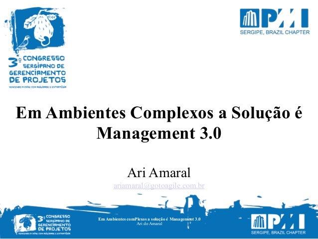 Em Ambientes Complexos a Solução é Management 3.0 Ari Amaral ariamaral@gotoagile.com.br Em Ambientes comPlexos a solução é...