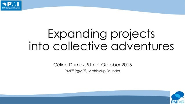 Expanding projects into collective adventures Céline Durnez, 9th of October 2016 PMP® PgMP®, AchievUp Founder 1