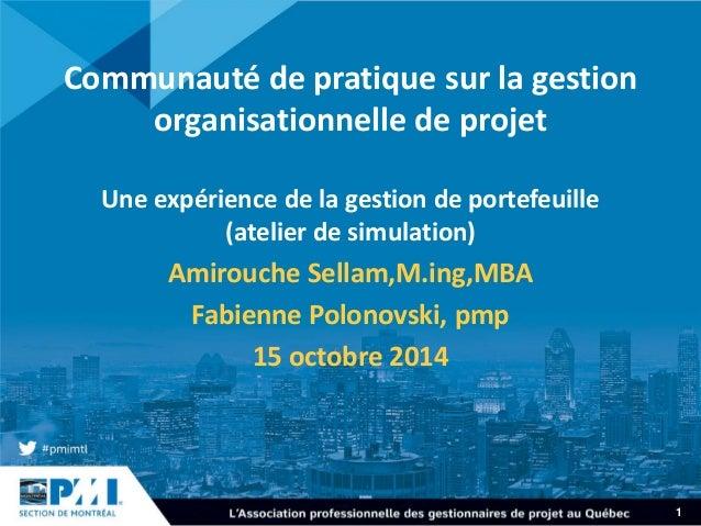 1  Communauté de pratique sur la gestion organisationnelle de projet Une expérience de la gestion de portefeuille (atelier...