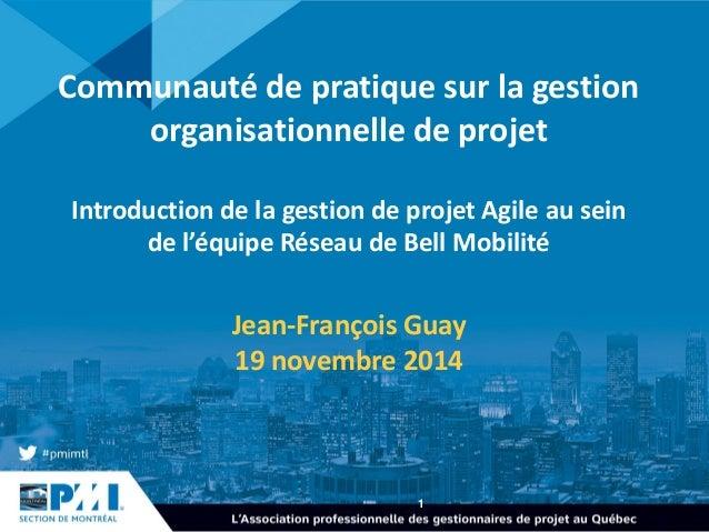 1  Communauté de pratique sur la gestion organisationnelle de projet Introduction de la gestion de projet Agile au sein de...