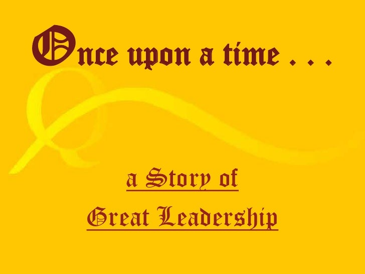 Once upon a time . . .<br />a Story of <br />Great Leadership<br />