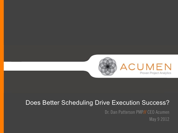 //Does Better Scheduling Drive Execution Success?                         Dr. Dan Patterson PMP// CEO Acumen              ...