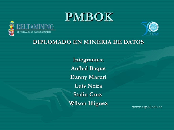 PMBOK DIPLOMADO EN MINERIA DE DATOS Integrantes: Aníbal Baque Danny Maruri Luis Neira Stalin Cruz  Wilson Iñiguez www.espo...