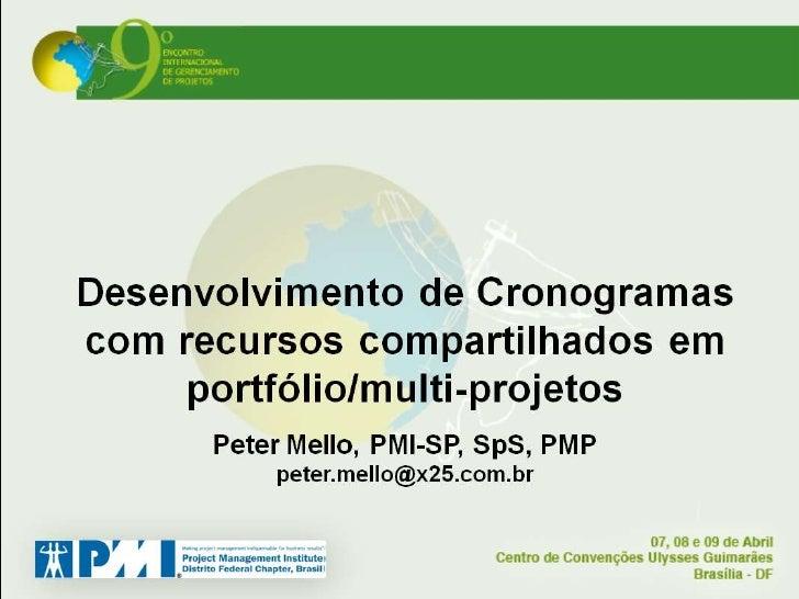 DESENVOLVIMENTO DE CRONOGRAMAS COM RECURSOS COMPARTILHADOS EM PORTFÓLIO/MULTI-PROJETOS     Peter Berndt de Souza Mello, PM...