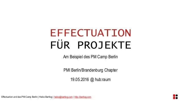 Effectuation und das PM Camp Berlin | Heiko Bartlog | heiko@bartlog.com | http://bartlog.com EFFECTUATION FÜR PROJEKTE Am ...