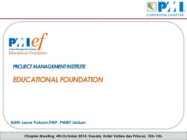 Chapter Meeting, 4th October 2014, Douala, Hotel Vallée des Princes, 10h-13h. PROJECTMANAGEMENTINSTITUTE EDUCATIONAL FOUND...