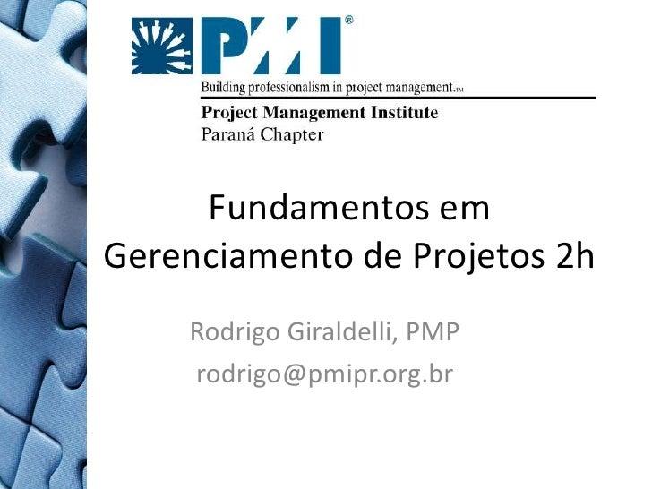 Fundamentos em Gerenciamento de Projetos 2h<br />Rodrigo Giraldelli, PMP<br />rodrigo@pmipr.org.br <br />