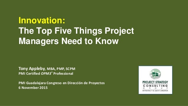 Innovation: The Top Five Things Project Managers Need to Know Tony Appleby, MBA, PMP, SCPM PMI Certified OPM3® Professiona...