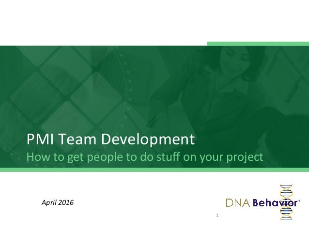 PMI	   Team	   Development	    How	   to	   get	   people	   to	   do	   stuff	   on	   your	   project	    1	    April	   ...