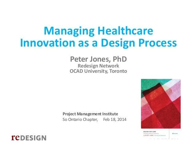 ManagingHealthcare InnovationasaDesignProcess PeterJones,PhD  RedesignNetwork OCADUniversity,Toronto  Proj...