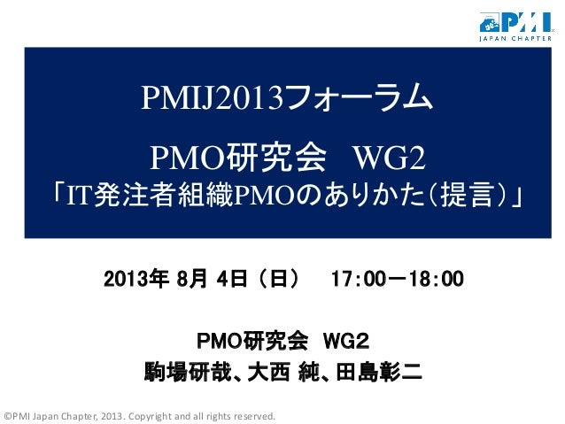 ©PMI Japan Chapter, 2013. Copyright and all rights reserved. PMIJ2013フォーラム PMO研究会 WG2 「IT発注者組織PMOのありかた(提言)」 2013年 8月 4日 (日...