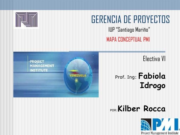 """GERENCIA DE PROYECTOS    IUP """"Santiago Mariño""""    MAPA CONCEPTUAL PMI                     Electiva VI       Prof. Ing:   F..."""