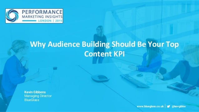 Why Audience Building Should Be Your Top Content KPI Kevin Gibbons Managing Director BlueGlass www.blueglass.co.uk @kevgib...