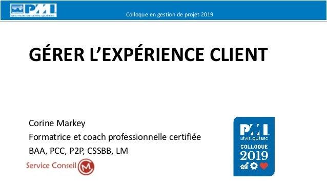 Colloque en gestion de projet 2019 GÉRER L'EXPÉRIENCE CLIENT Corine Markey Formatrice et coach professionnelle certifiée B...