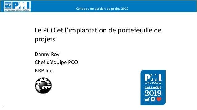 Colloque en gestion de projet 2019 1 Le PCO et l'implantation de portefeuille de projets Danny Roy Chef d'équipe PCO BRP I...