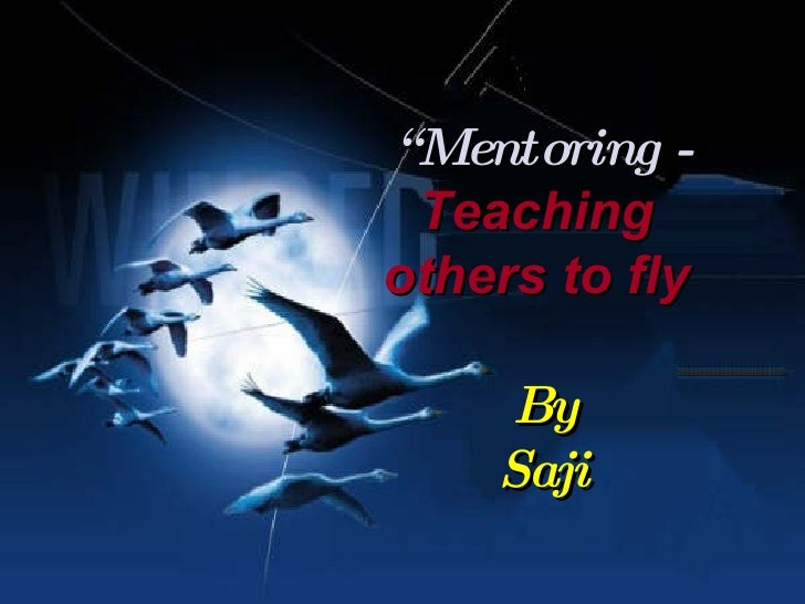 """"""" Mentoring - Teaching  others to fly   By Saji"""