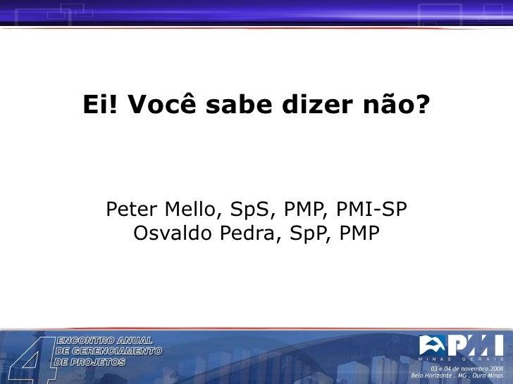 Ei! Você sabe dizer não? Peter Mello, SpS, PMP, PMI-SP Osvaldo Pedra, SpP, PMP