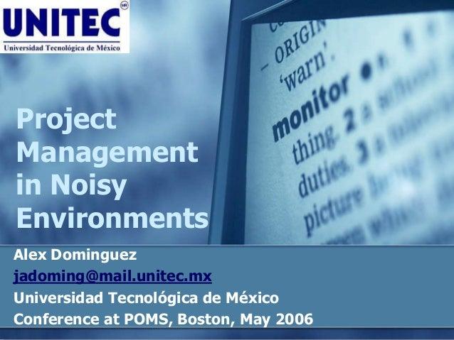 Project Management in Noisy Environments Alex Dominguez jadoming@mail.unitec.mx Universidad Tecnológica de México Conferen...