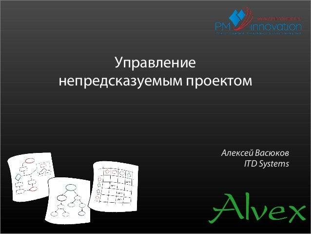 Управлениенепредсказуемым проектом                    Алексей Васюков                         ITD Systems