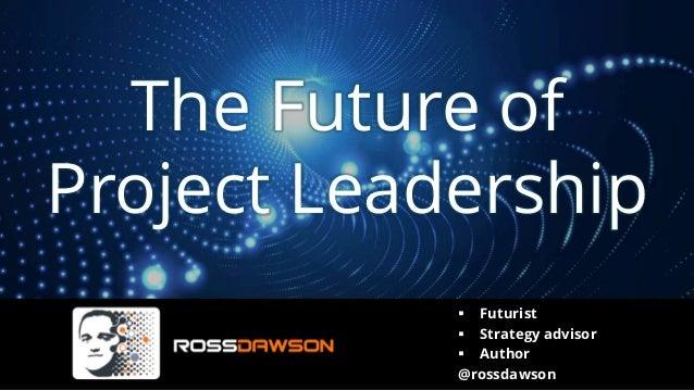 The Future of Project Leadership ▪ Futurist ▪ Strategy advisor ▪ Author @rossdawson