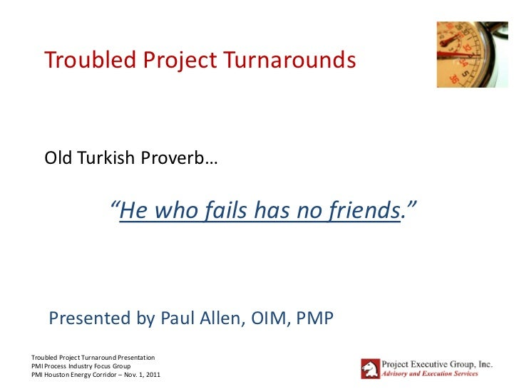 "Troubled Project Turnarounds    Old Turkish Proverb…                         ""He who fails has no friends.""     Presented ..."