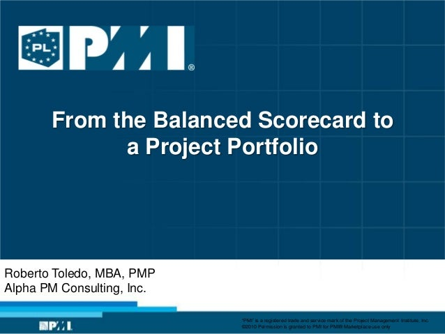 From the Balanced Scorecard to             a Project PortfolioRoberto Toledo, MBA, PMPAlpha PM Consulting, Inc.           ...