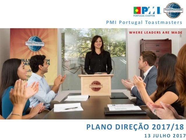 PLANO DIREÇÃO 2017/18 PMI Portu gal Toastmasters WHERE LEADERS ARE MADE 1 3 JUL HO 2 0 1 7