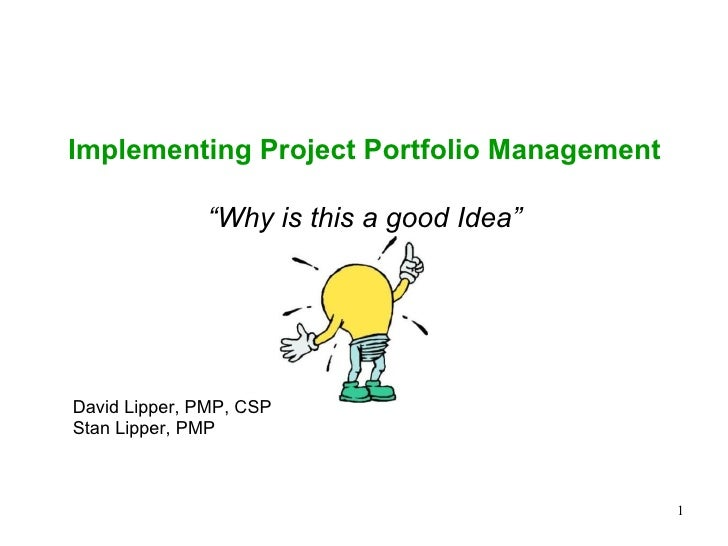 "Implementing Project Portfolio Management                ""Why is this a good Idea""     David Lipper, PMP, CSP Stan Lipper,..."