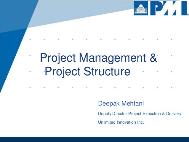 Project Management & Project Structure Deepak Mehtani Deputy Director Project Execution & Delivery Unlimited Innovation In...