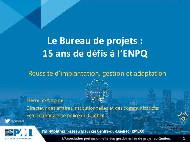 PMI-Montréal Réseau Mauricie Centre-du-Québec (RMCQ) 1 Le Bureau de projets : 15 ans de défis à l'ENPQ Réussite d'implanta...