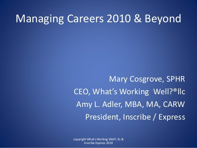 Managing Careers 2010 & Beyond Mary Cosgrove, SPHR CEO, What's Working Well?®llc Amy L. Adler, MBA, MA, CARW President, In...