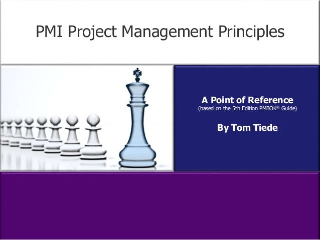 PMI Project Management Principles  A Point of Reference  (based on the 5th Edition PMBOK® Guide)  By Tom Tiede