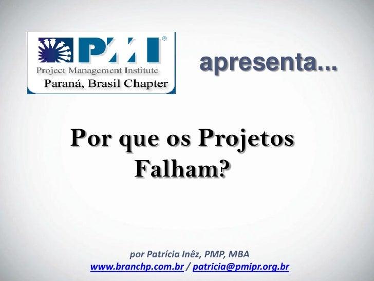 apresenta...   Por que os Projetos      Falham?            porpor Patrícia Inêz, PMPMBA             Patrícia Inêz, PMP,  w...