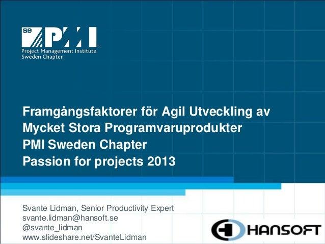Framgångsfaktorer för Agil Utveckling avMycket Stora ProgramvaruprodukterPMI Sweden ChapterPassion for projects 2013Svante...