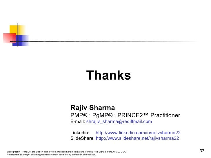 Thanks Rajiv Sharma PMP® ; PgMP® ; PRINCE2™ Practitioner E-mail:  shrajiv_sharma@rediffmail.com Linkedin:   http://www.lin...
